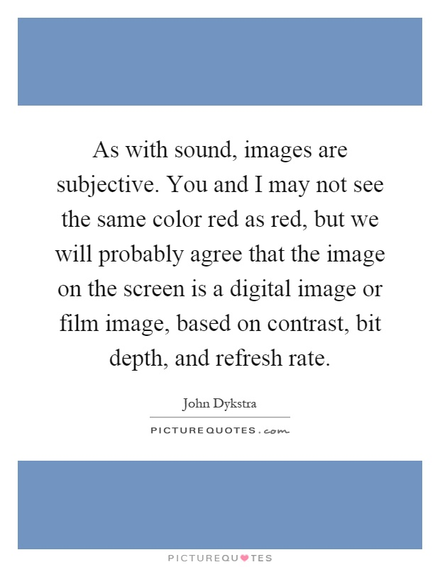 As with sound, images are subjective. You and I may not see the same color red as red, but we will probably agree that the image on the screen is a digital image or film image, based on contrast, bit depth, and refresh rate Picture Quote #1