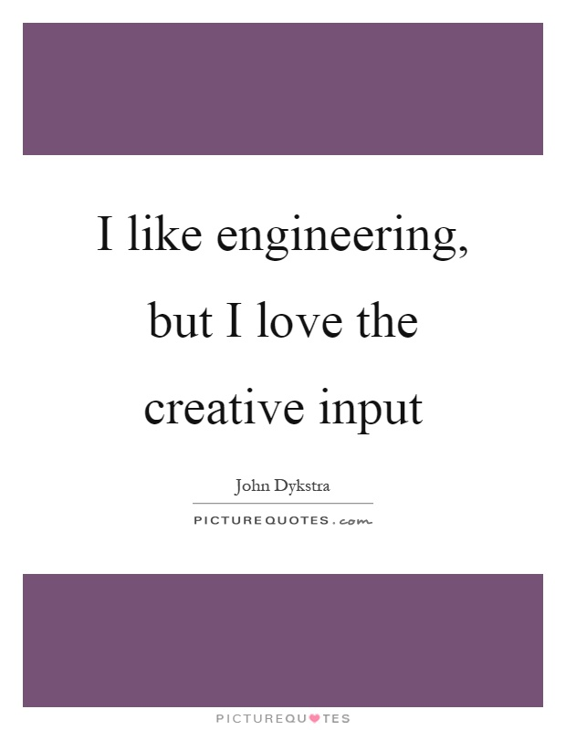 I like engineering, but I love the creative input Picture Quote #1
