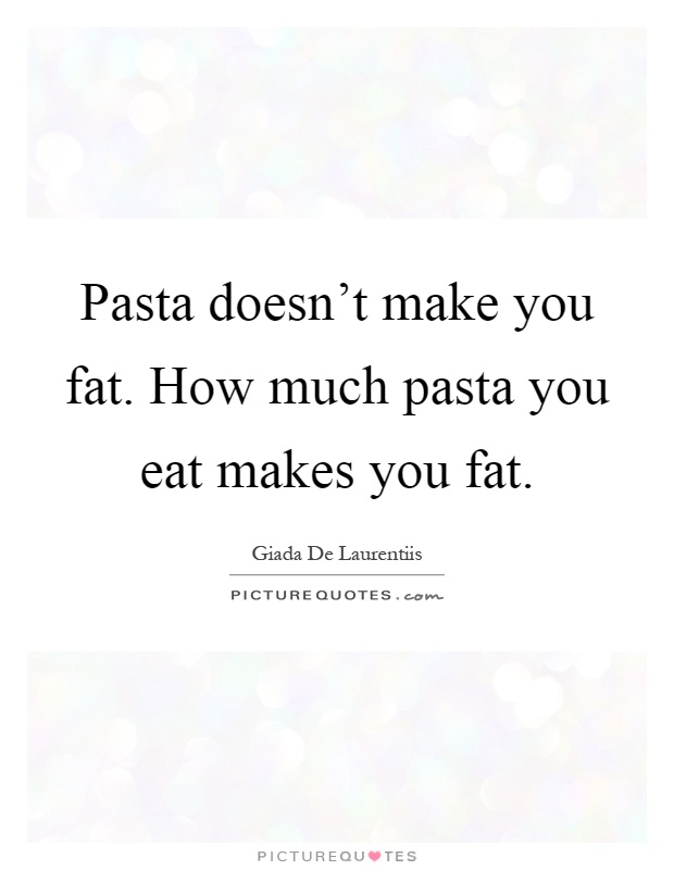 Pasta doesn't make you fat. How much pasta you eat makes ...