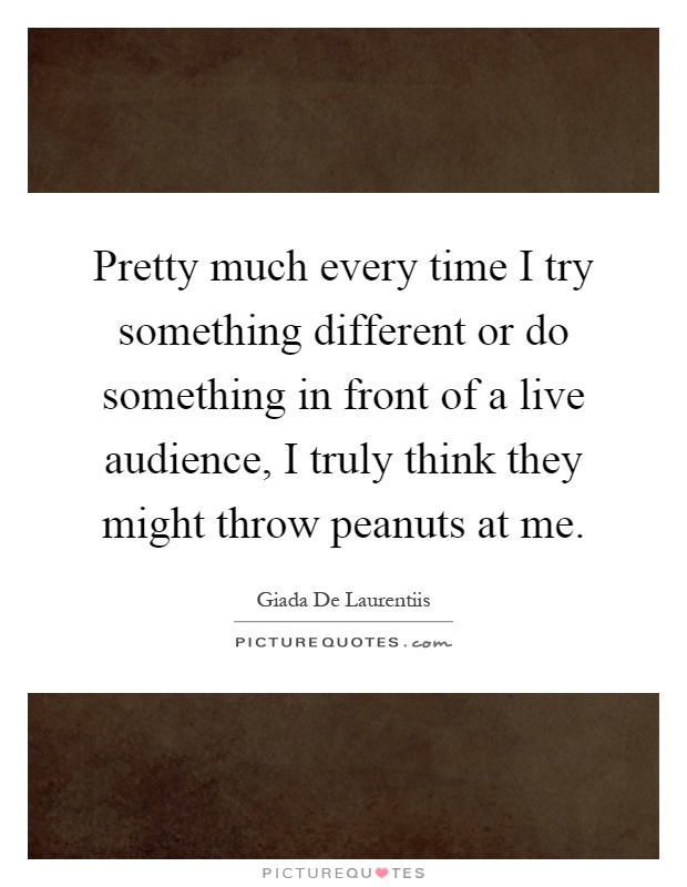 Pretty much every time I try something different or do something in front of a live audience, I truly think they might throw peanuts at me Picture Quote #1