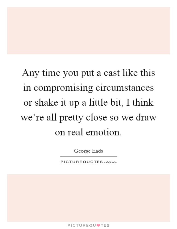 Any time you put a cast like this in compromising circumstances or shake it up a little bit, I think we're all pretty close so we draw on real emotion Picture Quote #1