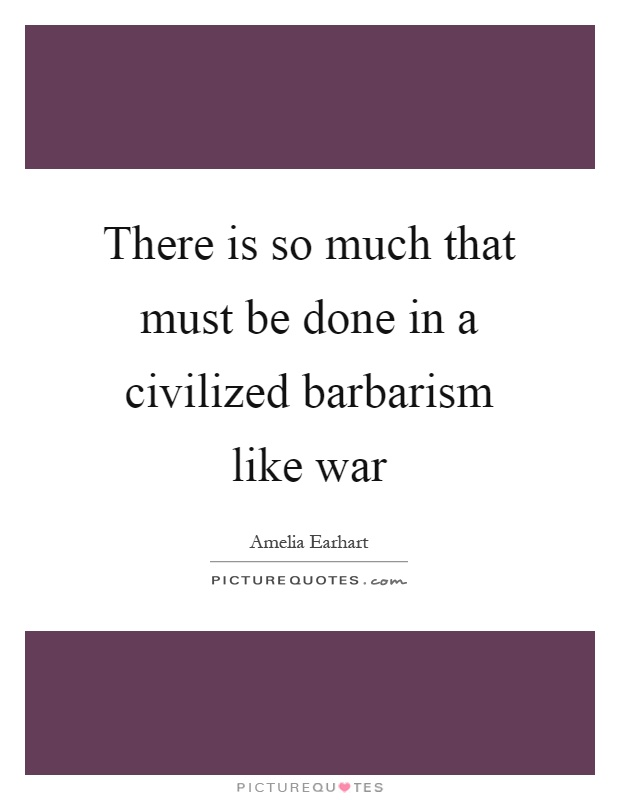 There is so much that must be done in a civilized barbarism like war Picture Quote #1