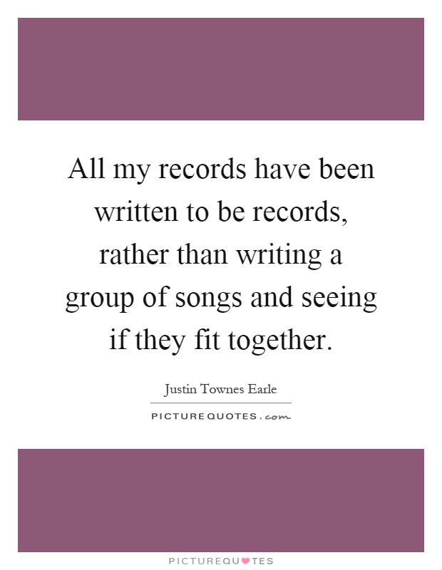 All my records have been written to be records, rather than writing a group of songs and seeing if they fit together Picture Quote #1