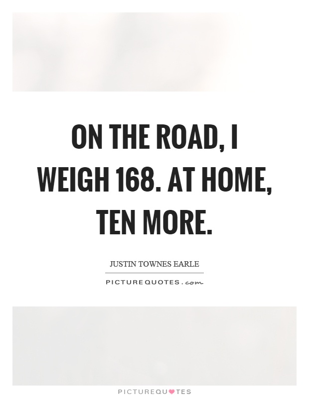 On the road, I weigh 168. At home, ten more Picture Quote #1