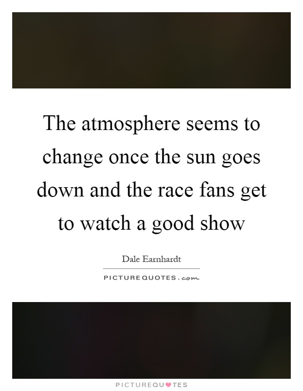 The atmosphere seems to change once the sun goes down and the race fans get to watch a good show Picture Quote #1