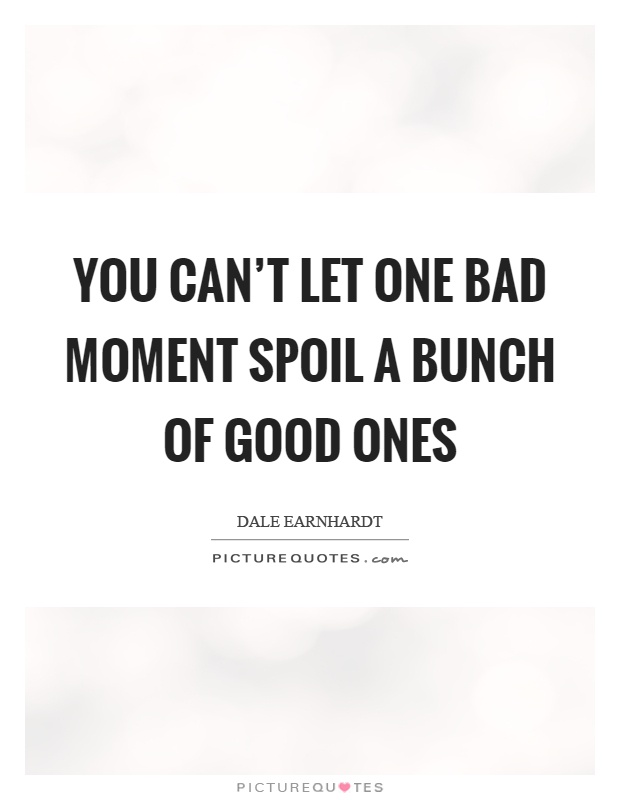 You can't let one bad moment spoil a bunch of good ones Picture Quote #1