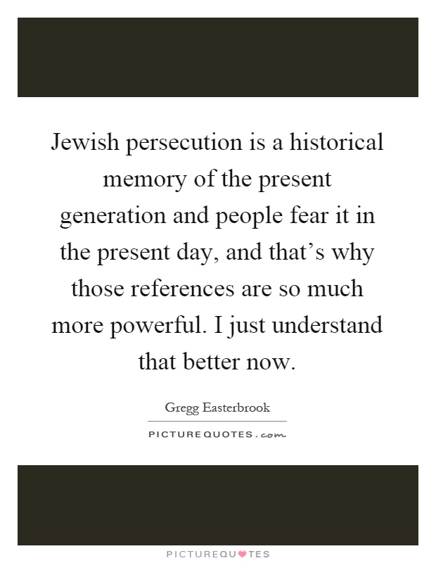 Jewish persecution is a historical memory of the present generation and people fear it in the present day, and that's why those references are so much more powerful. I just understand that better now Picture Quote #1