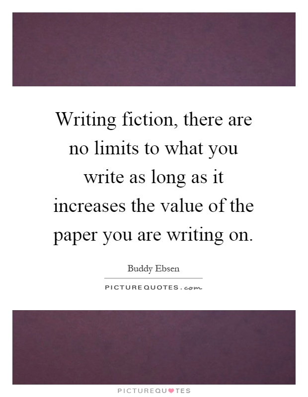 Writing fiction, there are no limits to what you write as long as it increases the value of the paper you are writing on Picture Quote #1