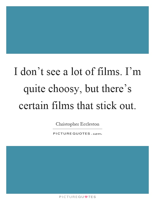 I don't see a lot of films. I'm quite choosy, but there's certain films that stick out Picture Quote #1