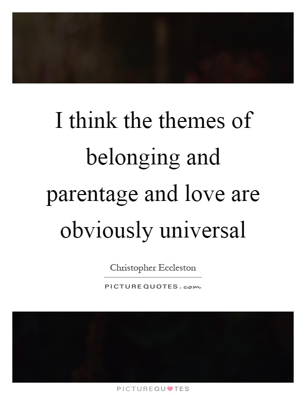 I think the themes of belonging and parentage and love are obviously universal Picture Quote #1