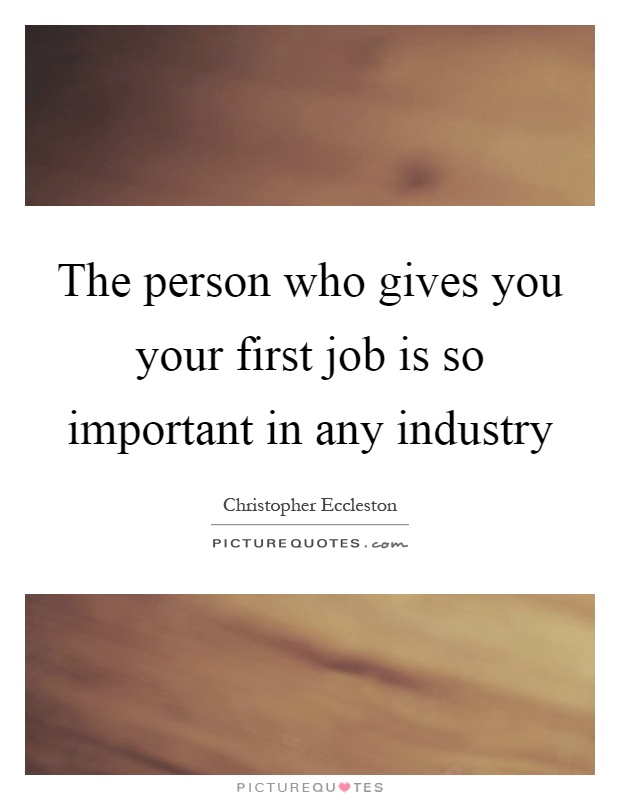 The person who gives you your first job is so important in any industry Picture Quote #1