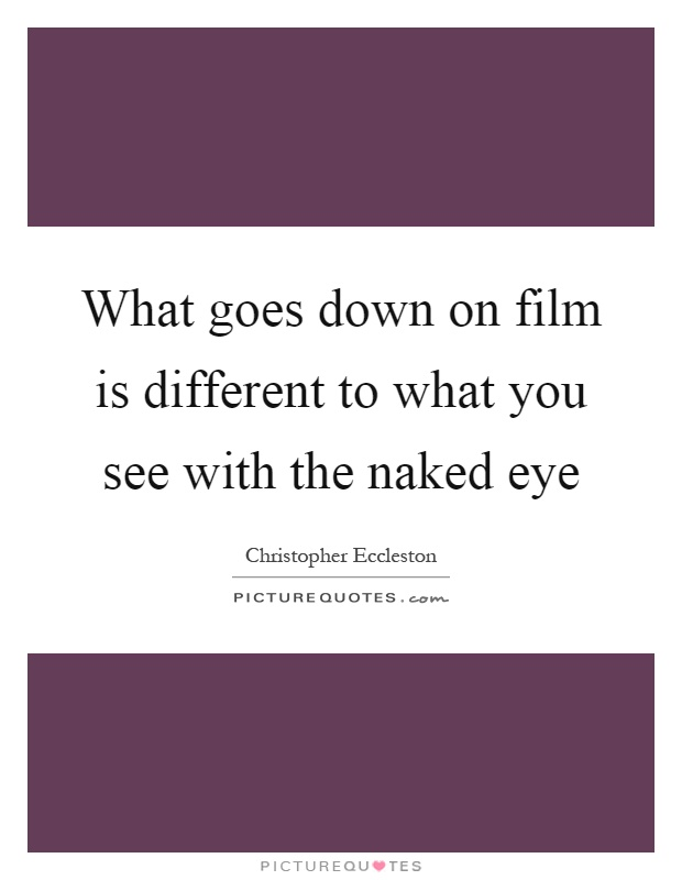 What goes down on film is different to what you see with the naked eye Picture Quote #1