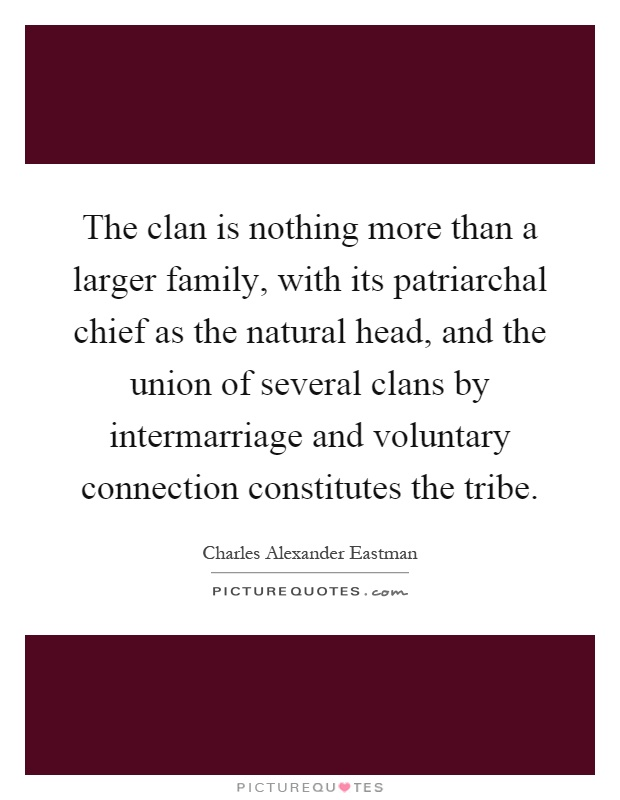 The clan is nothing more than a larger family, with its patriarchal chief as the natural head, and the union of several clans by intermarriage and voluntary connection constitutes the tribe Picture Quote #1