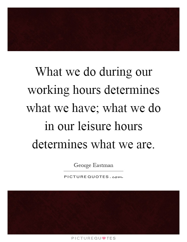What we do during our working hours determines what we have; what we do in our leisure hours determines what we are Picture Quote #1