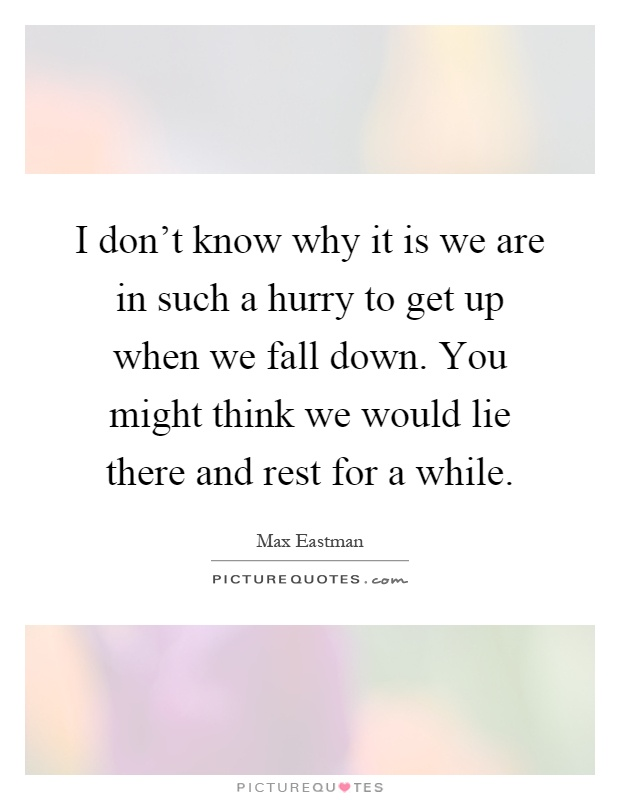 I don't know why it is we are in such a hurry to get up when we fall down. You might think we would lie there and rest for a while Picture Quote #1