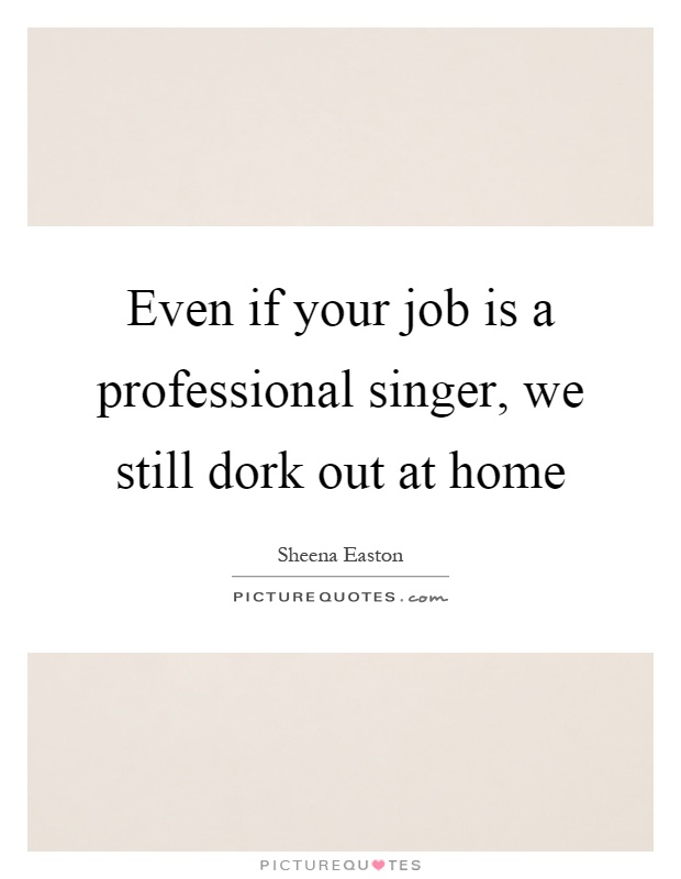 Even if your job is a professional singer, we still dork out at home Picture Quote #1