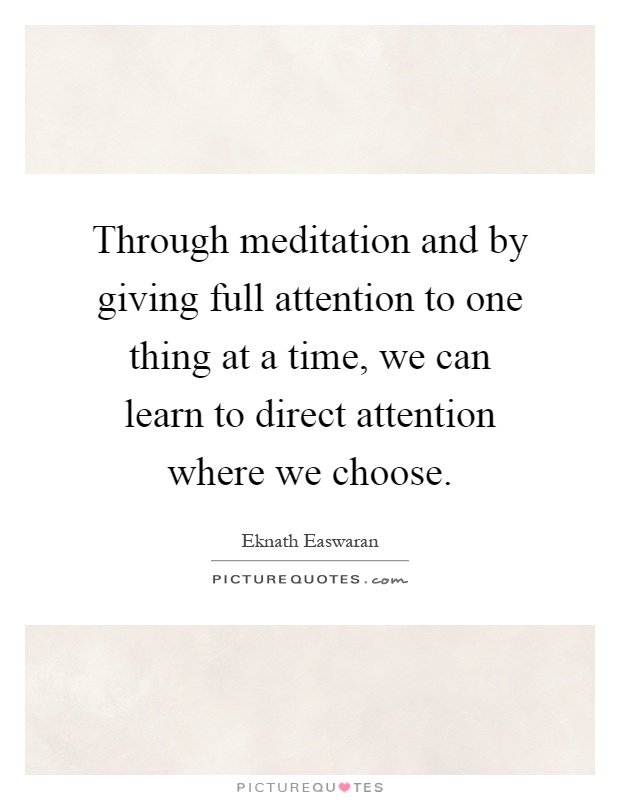 Through meditation and by giving full attention to one thing at a time, we can learn to direct attention where we choose Picture Quote #1