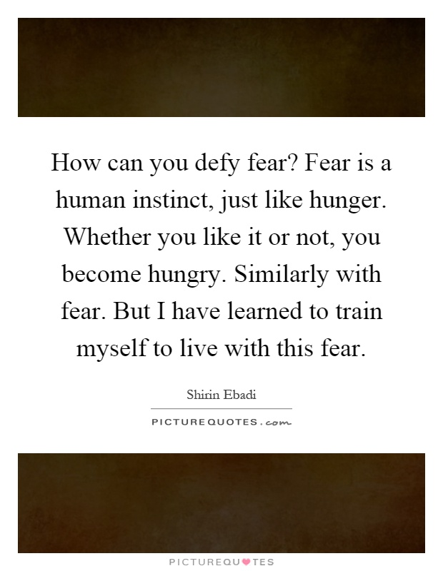 How can you defy fear? Fear is a human instinct, just like hunger. Whether you like it or not, you become hungry. Similarly with fear. But I have learned to train myself to live with this fear Picture Quote #1
