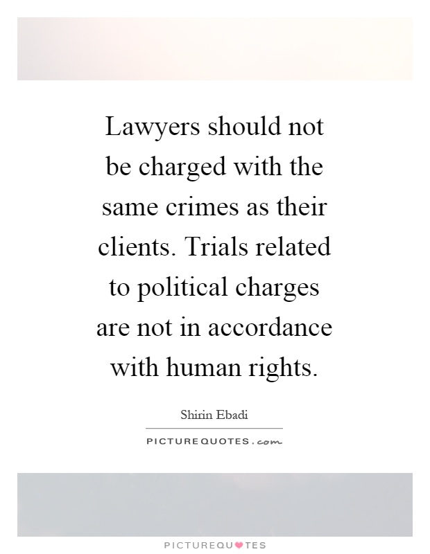 Lawyers should not be charged with the same crimes as their clients. Trials related to political charges are not in accordance with human rights Picture Quote #1