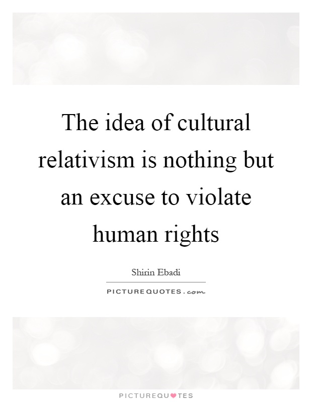 The idea of cultural relativism is nothing but an excuse to violate human rights Picture Quote #1