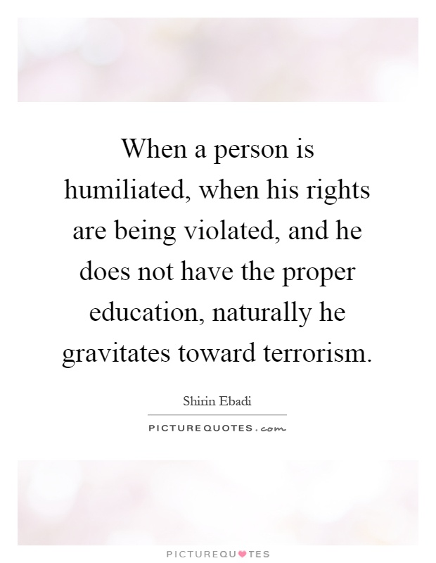 When a person is humiliated, when his rights are being violated, and he does not have the proper education, naturally he gravitates toward terrorism Picture Quote #1