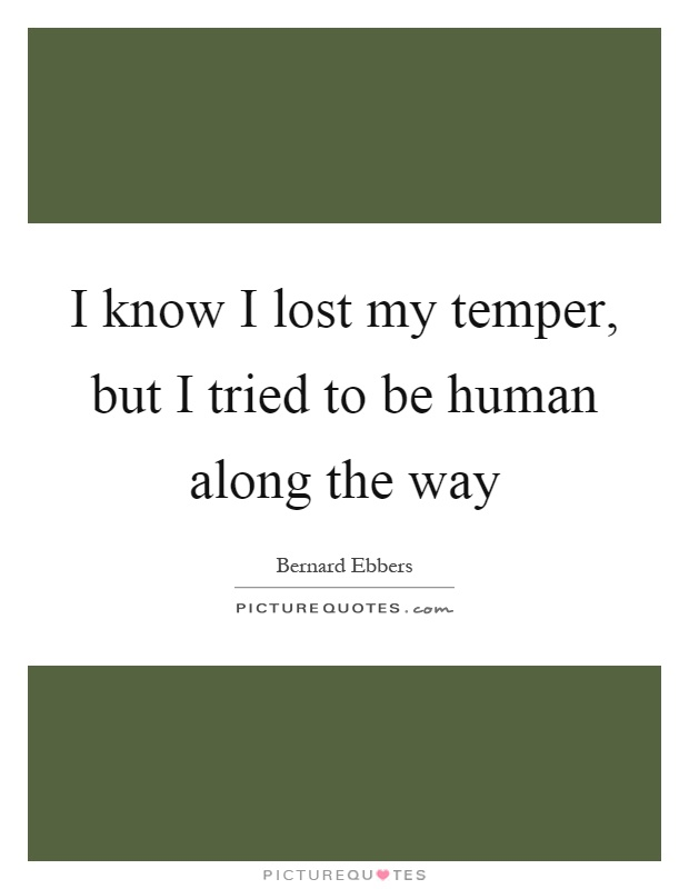 I know I lost my temper, but I tried to be human along the way Picture Quote #1