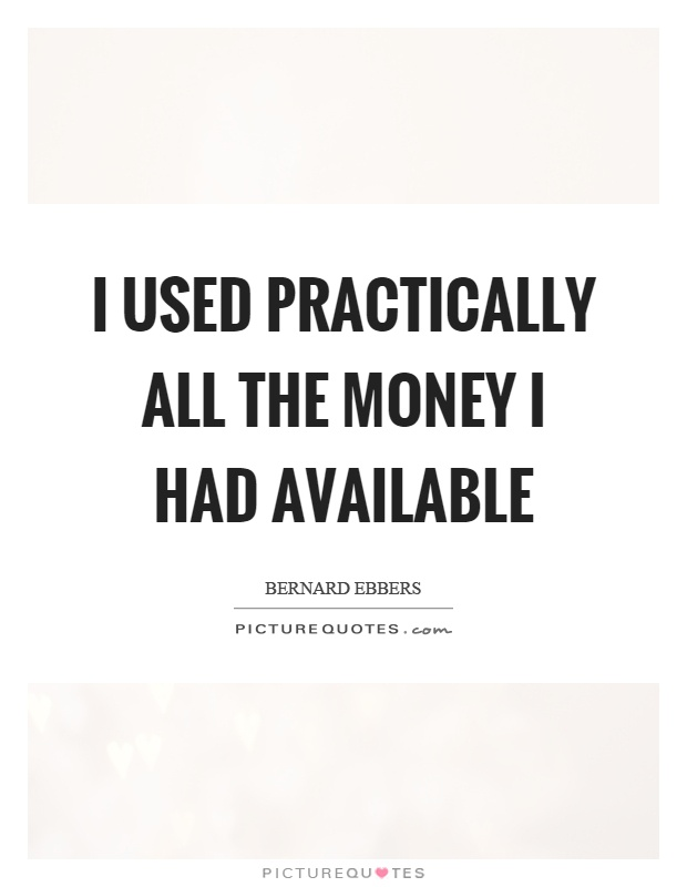 I used practically all the money I had available Picture Quote #1