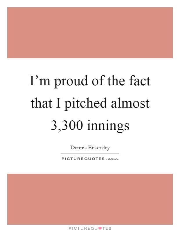 I'm proud of the fact that I pitched almost 3,300 innings Picture Quote #1