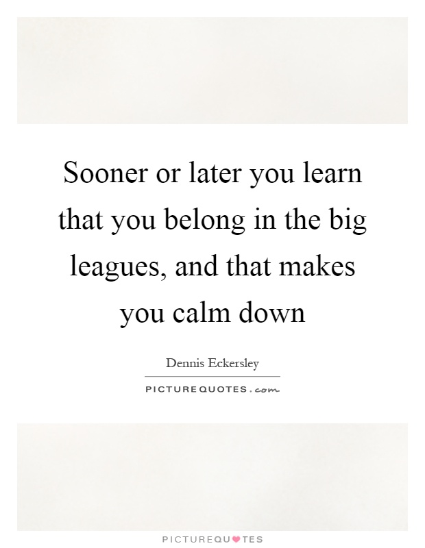 Sooner or later you learn that you belong in the big leagues, and that makes you calm down Picture Quote #1