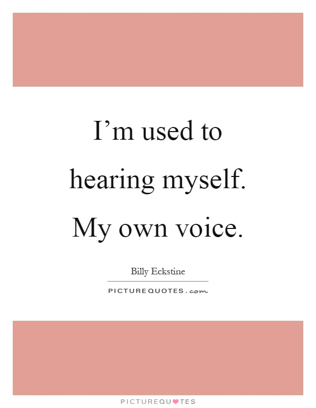 I'm used to hearing myself. My own voice Picture Quote #1