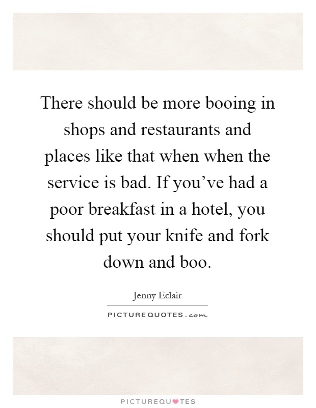 There should be more booing in shops and restaurants and places like that when when the service is bad. If you've had a poor breakfast in a hotel, you should put your knife and fork down and boo Picture Quote #1