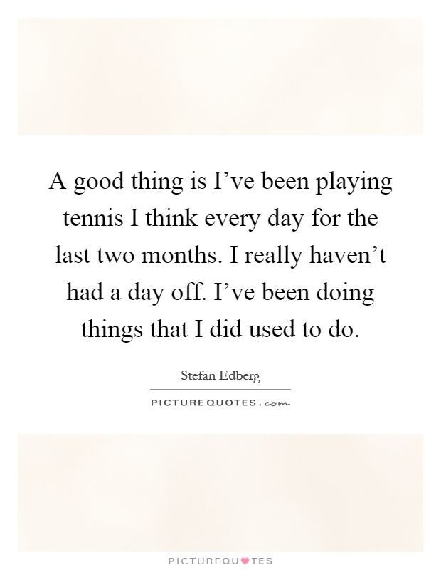A good thing is I've been playing tennis I think every day for the last two months. I really haven't had a day off. I've been doing things that I did used to do Picture Quote #1