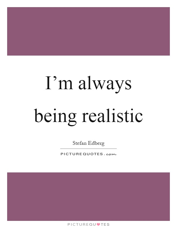 I'm always being realistic Picture Quote #1