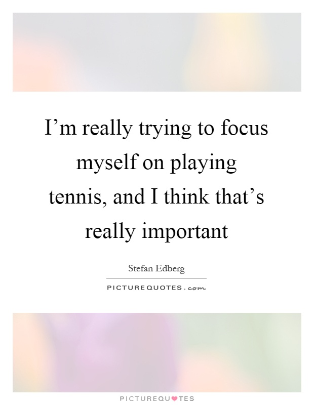 I'm really trying to focus myself on playing tennis, and I think that's really important Picture Quote #1