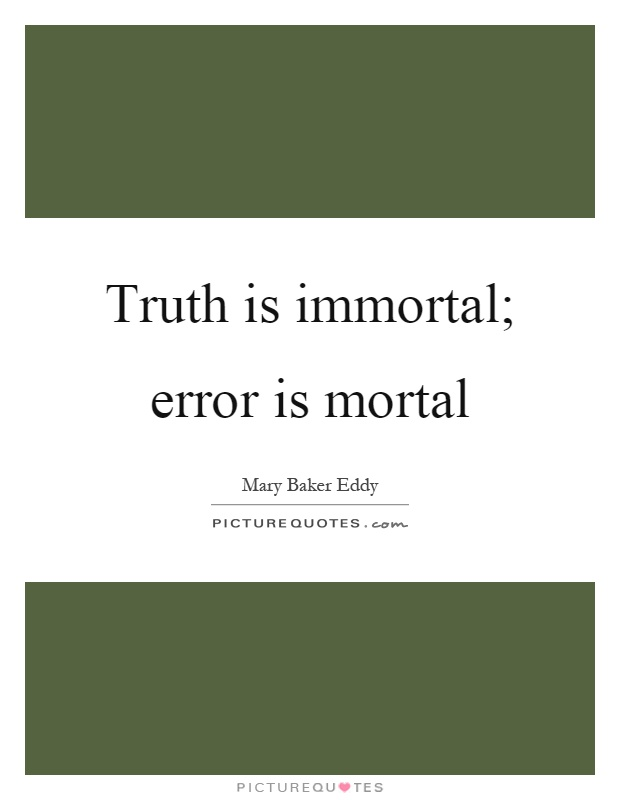 Truth is immortal; error is mortal Picture Quote #1