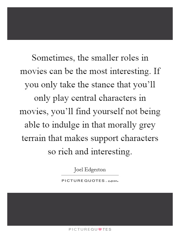 Sometimes, the smaller roles in movies can be the most interesting. If you only take the stance that you'll only play central characters in movies, you'll find yourself not being able to indulge in that morally grey terrain that makes support characters so rich and interesting Picture Quote #1