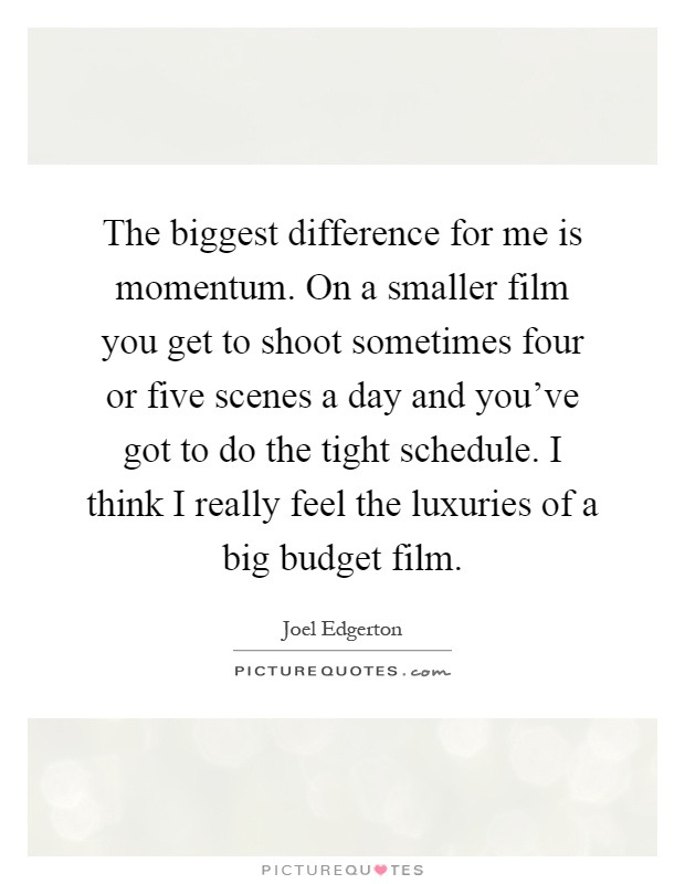 The biggest difference for me is momentum. On a smaller film you get to shoot sometimes four or five scenes a day and you've got to do the tight schedule. I think I really feel the luxuries of a big budget film Picture Quote #1
