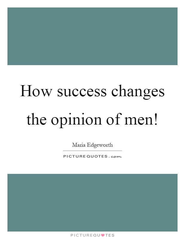 How success changes the opinion of men! Picture Quote #1