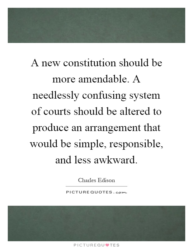 A new constitution should be more amendable. A needlessly confusing system of courts should be altered to produce an arrangement that would be simple, responsible, and less awkward Picture Quote #1