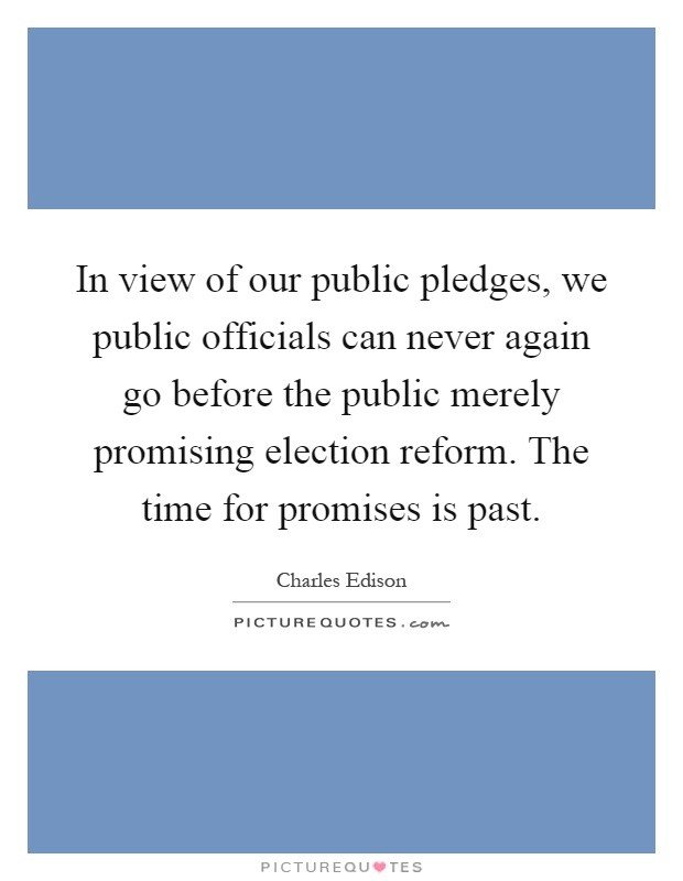 In view of our public pledges, we public officials can never again go before the public merely promising election reform. The time for promises is past Picture Quote #1