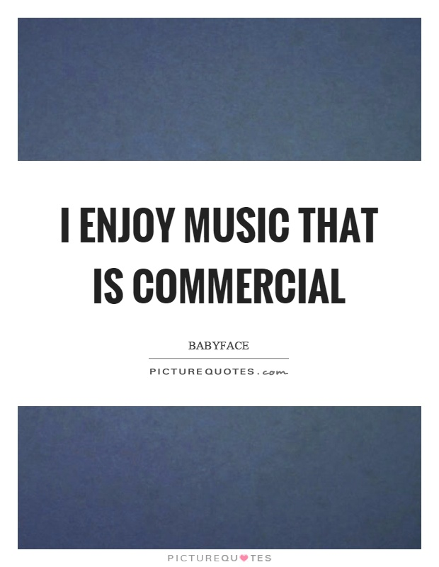I enjoy music that is commercial Picture Quote #1