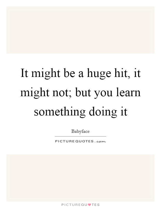 It might be a huge hit, it might not; but you learn something doing it Picture Quote #1