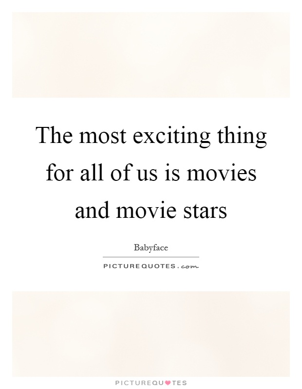 The most exciting thing for all of us is movies and movie stars Picture Quote #1