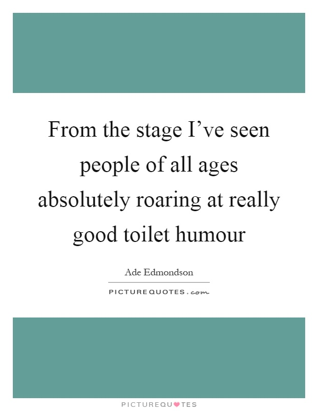 From the stage I've seen people of all ages absolutely roaring at really good toilet humour Picture Quote #1