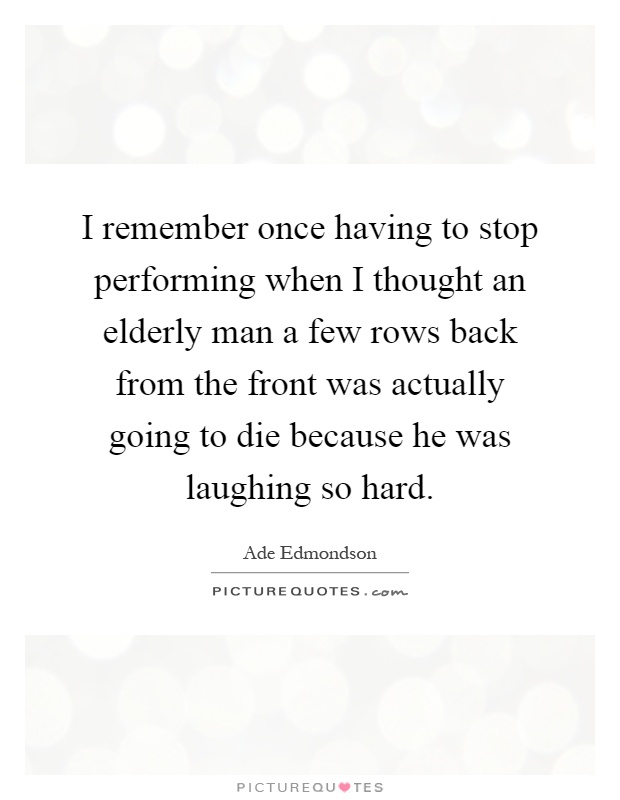 I remember once having to stop performing when I thought an elderly man a few rows back from the front was actually going to die because he was laughing so hard Picture Quote #1