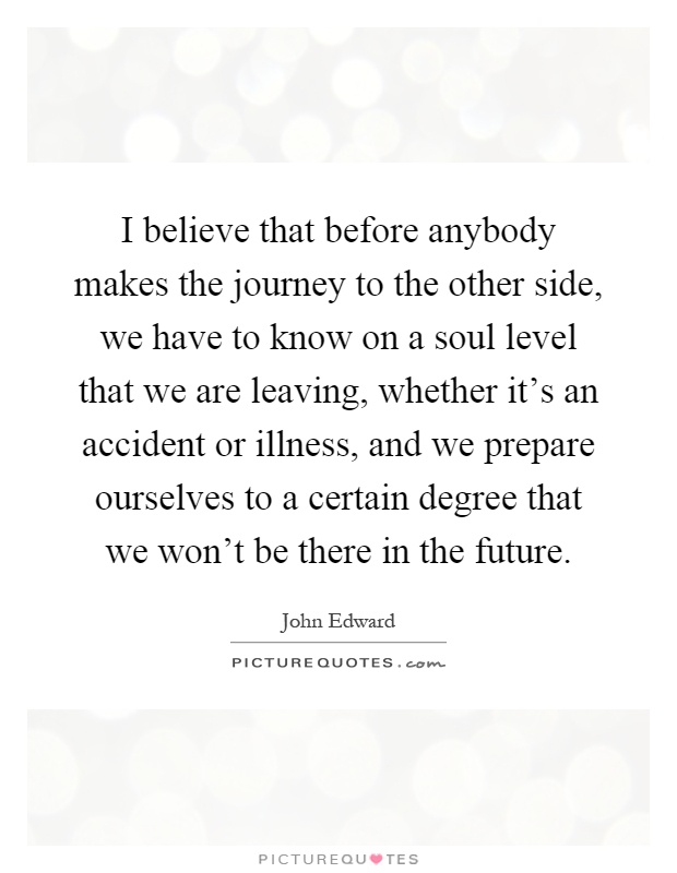 I believe that before anybody makes the journey to the other side, we have to know on a soul level that we are leaving, whether it's an accident or illness, and we prepare ourselves to a certain degree that we won't be there in the future Picture Quote #1