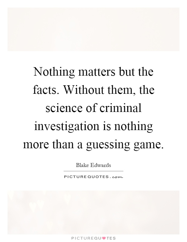 Nothing matters but the facts. Without them, the science of criminal investigation is nothing more than a guessing game Picture Quote #1