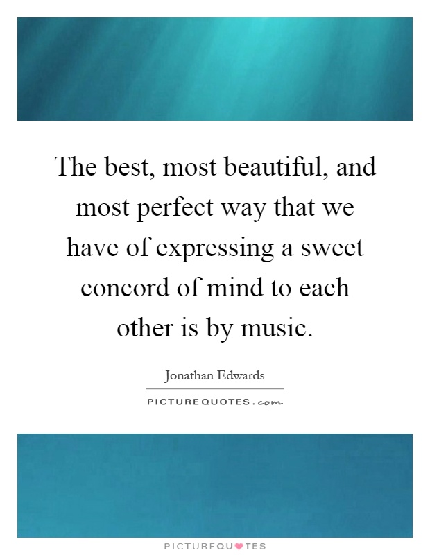 The best, most beautiful, and most perfect way that we have of expressing a sweet concord of mind to each other is by music Picture Quote #1