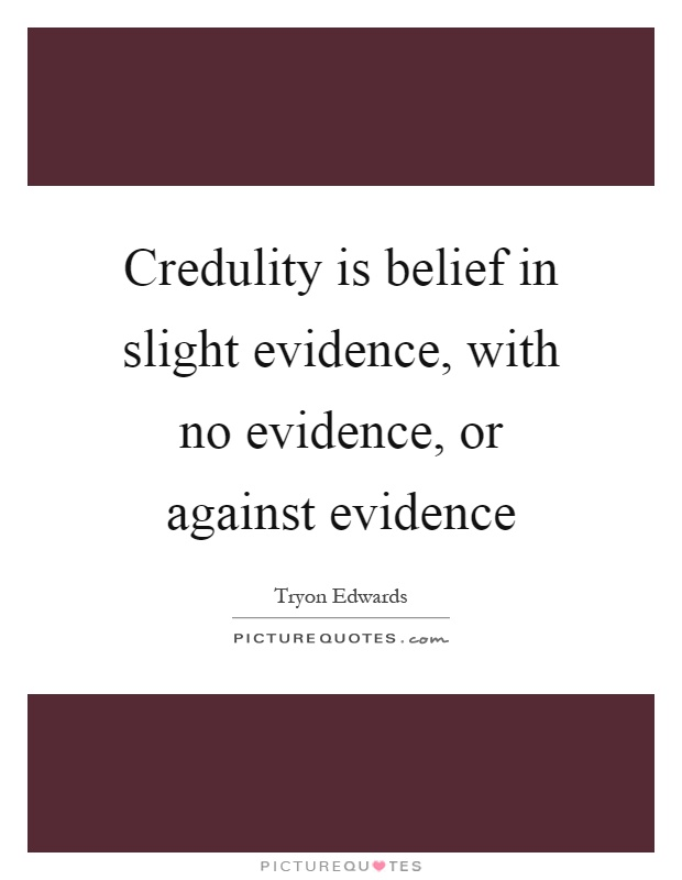 Credulity is belief in slight evidence, with no evidence, or against evidence Picture Quote #1