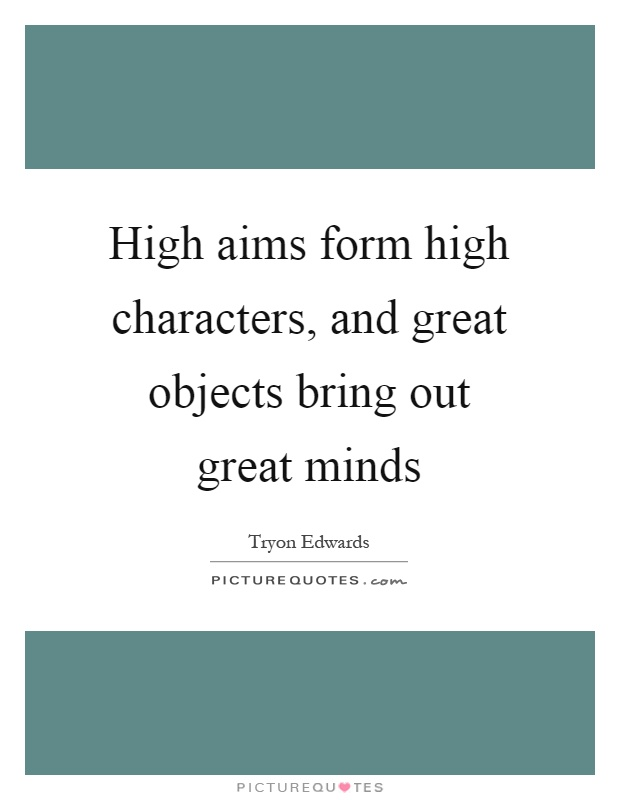 High aims form high characters, and great objects bring out great minds Picture Quote #1